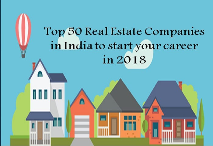 top 50 real estate companies in india to start your career in 2018