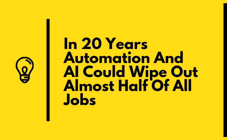 Automation And AI Could Wipe Out Almost Half Of All Jobs